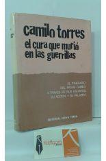 CAMILO TORRES, EL CURA QUE MURIÓ EN LAS GUERRILLAS. EL ITINERARIO DEL PADRE CAMILO A TRAVÉS DE SUS ESCRITOS, SU ACCIÓN Y SU PALABRA